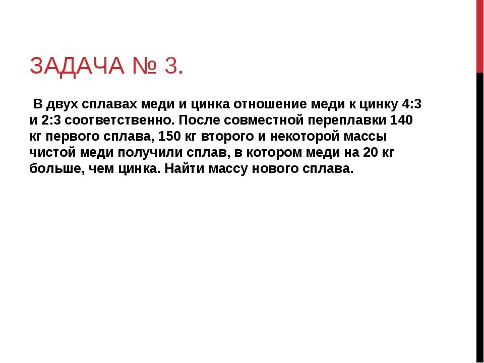 ЗАДАЧА № 3. В двух сплавах меди и цинка отношение меди к цинку 4:3 и 2:3 соот...