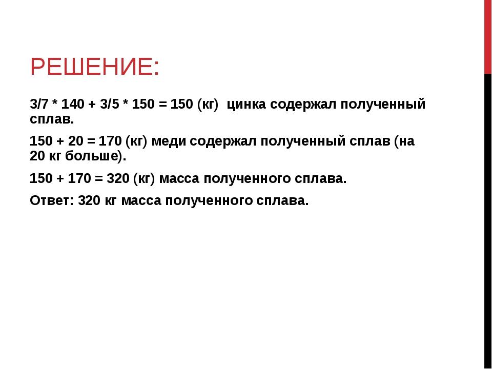 РЕШЕНИЕ: 3/7 * 140 + 3/5 * 150 = 150 (кг) цинка содержал полученный сплав. 15...