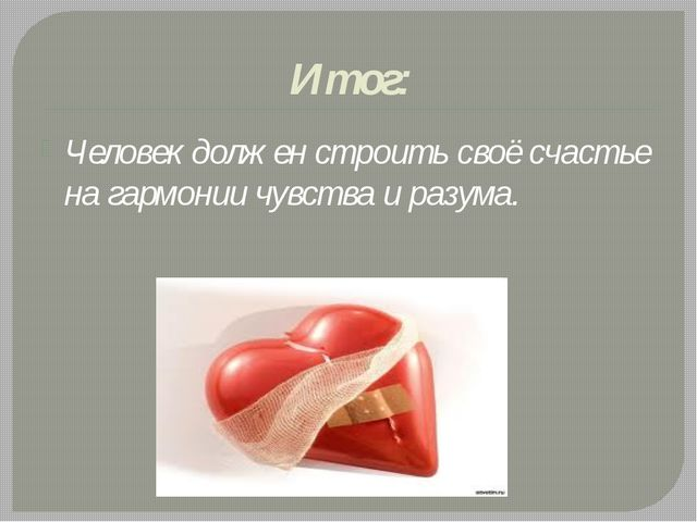 Итог: Человек должен строить своё счастье на гармонии чувства и разума.