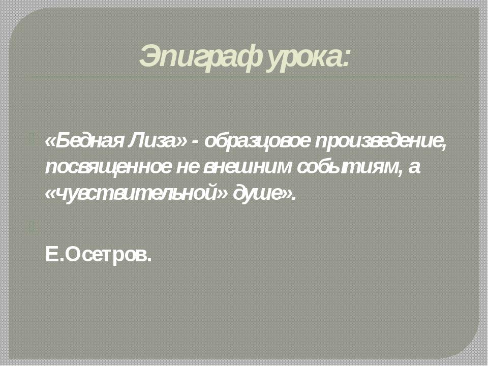 Эпиграф урока: «Бедная Лиза» - образцовое произведение, посвященное не внешни...