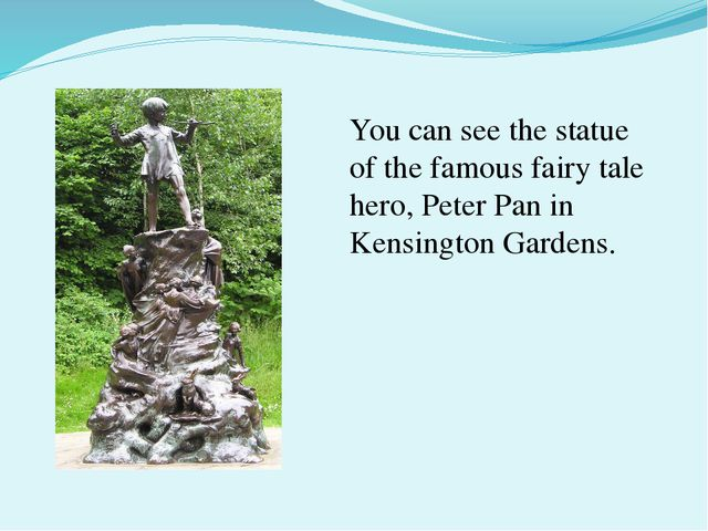 You can see the statue of the famous fairy tale hero, Peter Pan in Kensington...