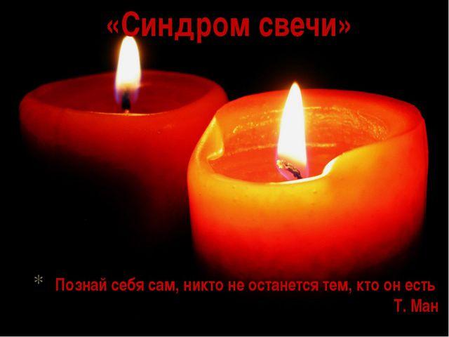 «Синдром свечи» Познай себя сам, никто не останется тем, кто он есть Т. Ман