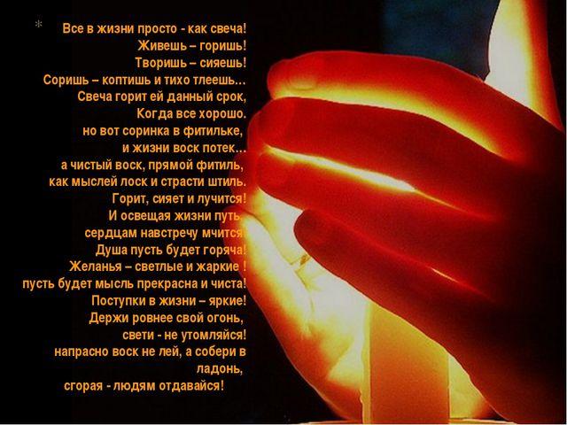 Все в жизни просто - как свеча! Живешь – горишь! Творишь – сияешь! Соришь –...