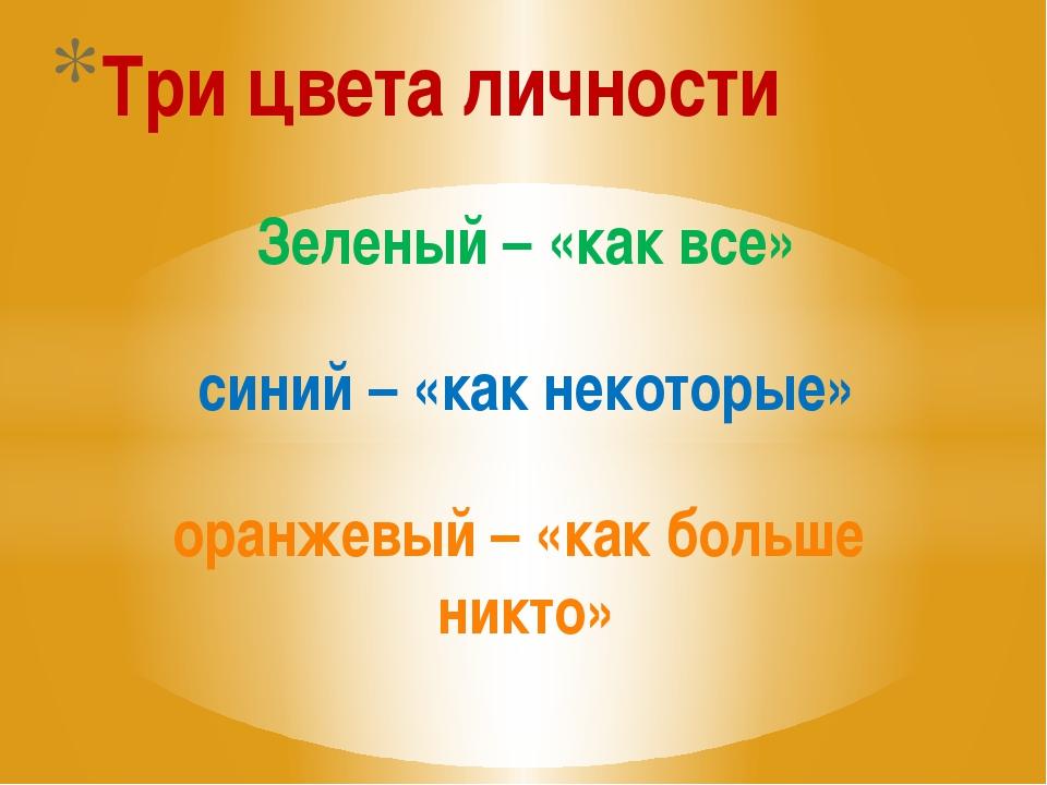 Зеленый – «как все» синий – «как некоторые» оранжевый – «как больше никто» Тр...