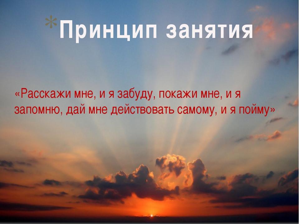 «Расскажи мне, и я забуду, покажи мне, и я запомню, дай мне действовать самом...