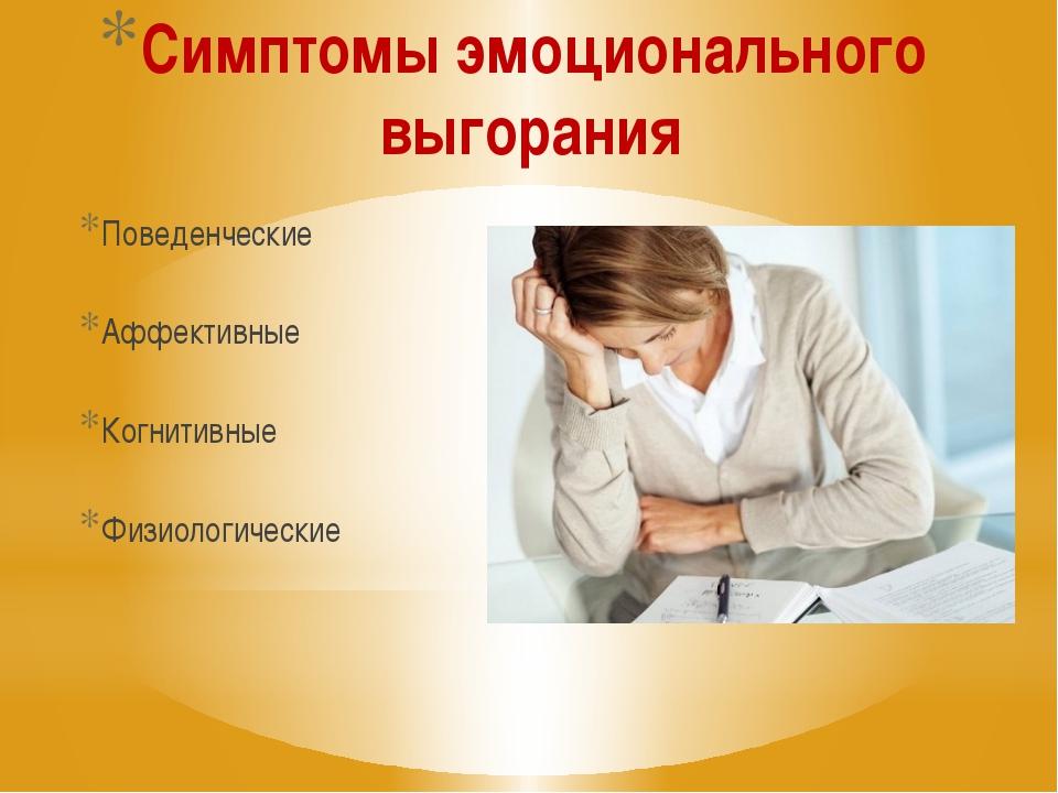 Симптомы эмоционального выгорания Поведенческие Аффективные Когнитивные Физио...
