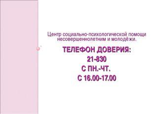 ТЕЛЕФОН ДОВЕРИЯ: 21-830 С ПН.-ЧТ. С 16.00-17.00 Центр социально-психологическ