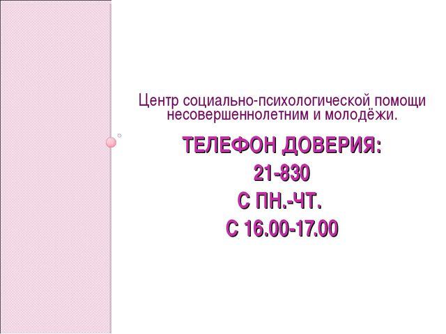 ТЕЛЕФОН ДОВЕРИЯ: 21-830 С ПН.-ЧТ. С 16.00-17.00 Центр социально-психологическ...