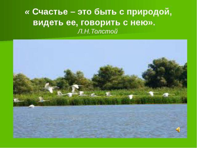 « Счастье – это быть с природой, видеть ее, говорить с нею». Л.Н.Толстой