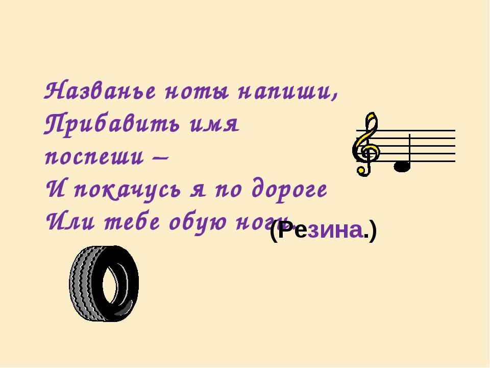 Названье ноты напиши, Прибавить имя поспеши – И покачусь я по дороге Или тебе...