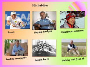 His hobbies Tennis Playing dombyra Climbing to mountain Reading newspapers Ka