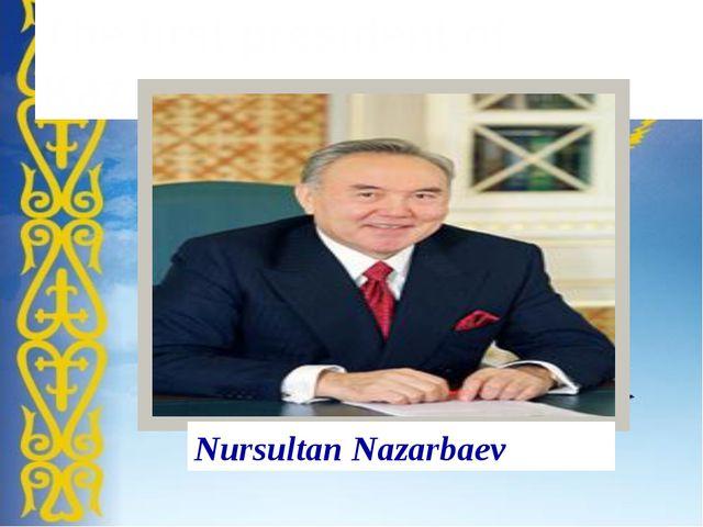 The first president of Kazakhstan Nursultan Nazarbaev