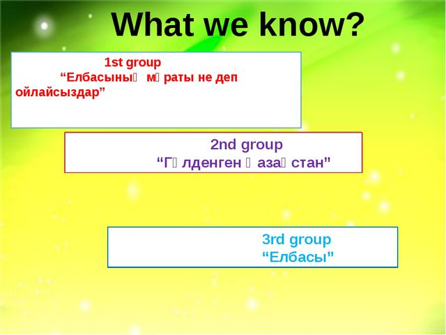 """What we know? 1st group """"Елбасының мұраты не деп ойлайсыздар"""" 2nd group """"Гүл..."""