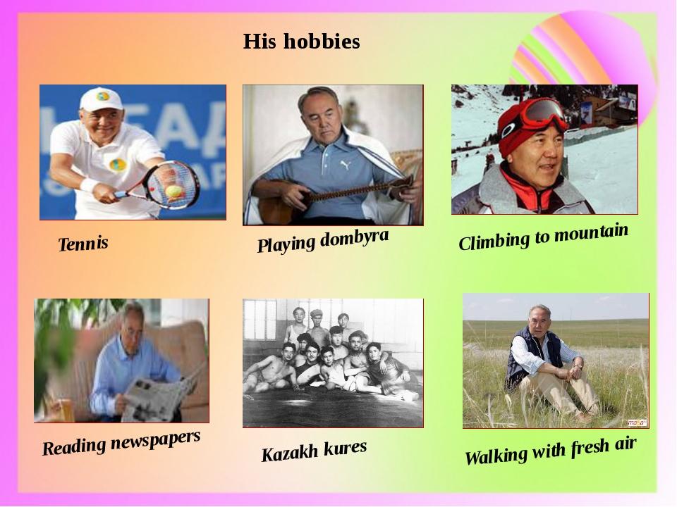 His hobbies Tennis Playing dombyra Climbing to mountain Reading newspapers Ka...