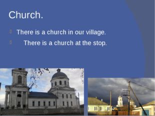 Church. There is a church in our village. There is a church at the stop.