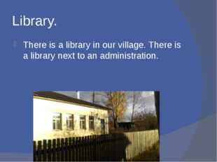 Library. There is a library in our village. There is a library next to an adm