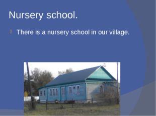 Nursery school. There is a nursery school in our village.