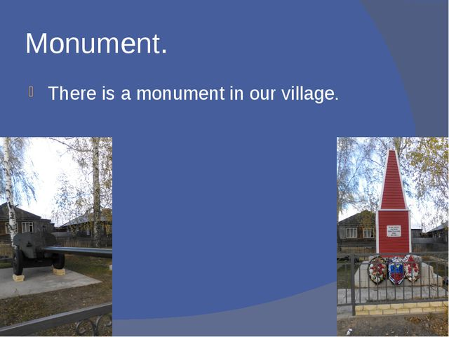 Monument. There is a monument in our village.