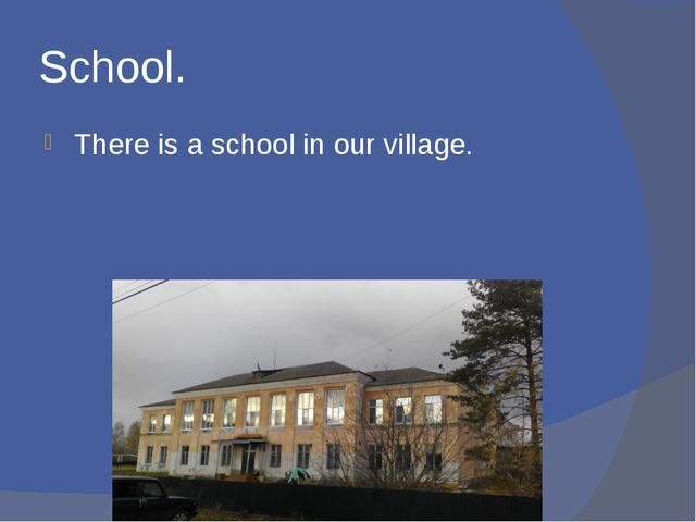 School. There is a school in our village.