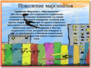 Поколение маргиналов Термином «Маргинал», «Маргинализм» уже около сотни лет с