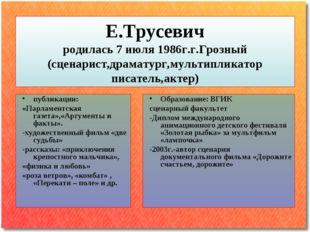 Е.Трусевич родилась 7 июля 1986г.г.Грозный (сценарист,драматург,мультипликато