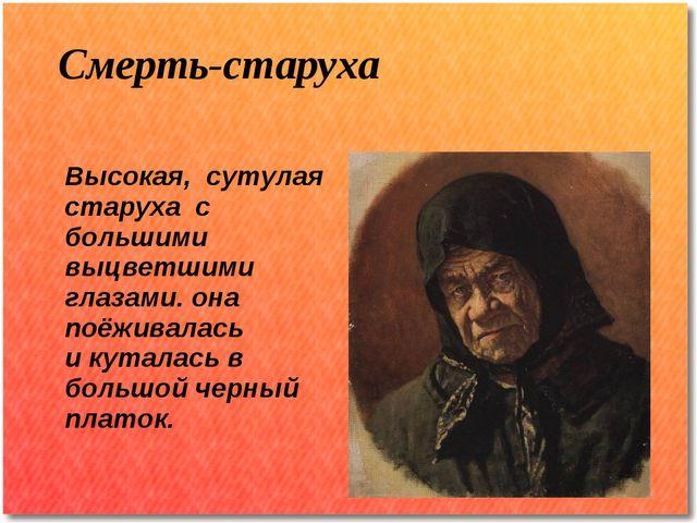 Смерть-старуха Высокая, сутулая старуха с большими выцветшими глазами. она п...