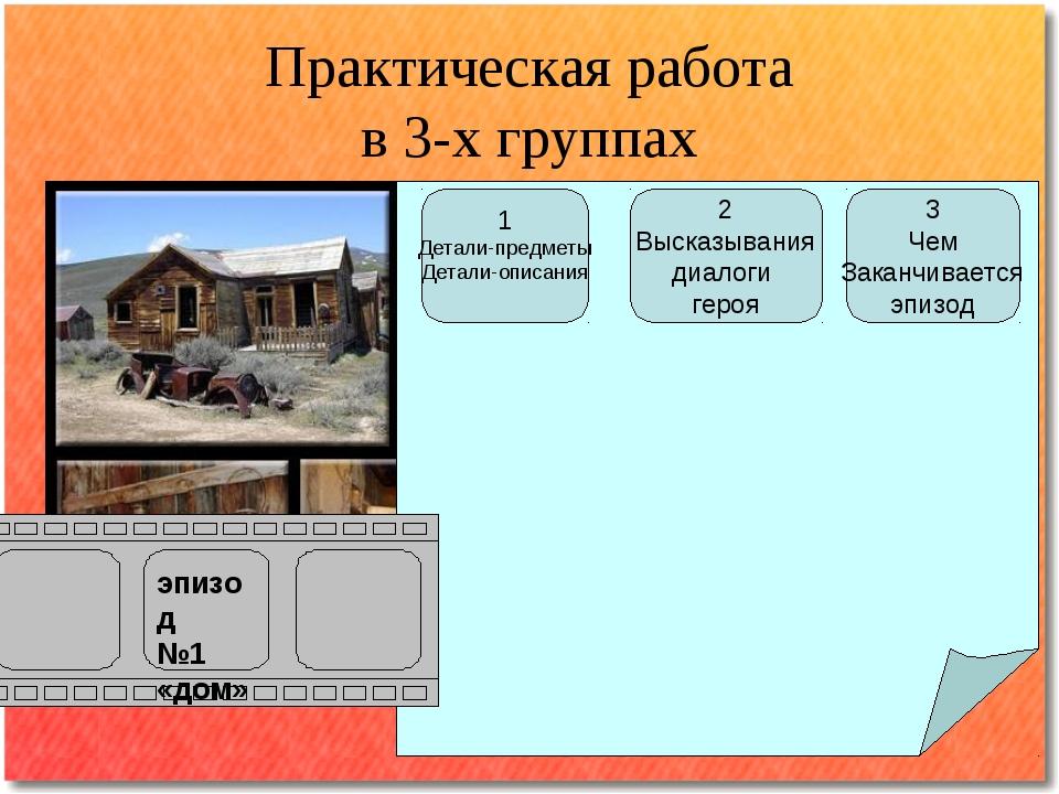 Практическая работа в 3-х группах эпизод №1 «дом» 1 Детали-предметы Детали-оп...