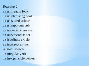 Exercise 2. an unfriendly look an uninteresting book an unnatural colour an u