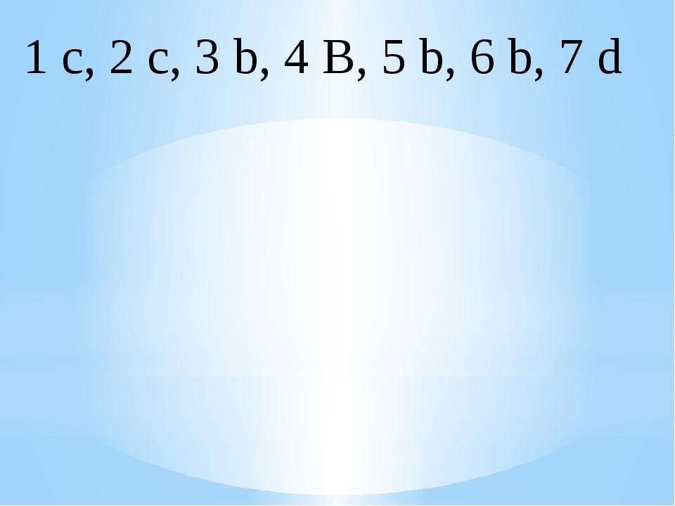1 c, 2 c, 3 b, 4 B, 5 b, 6 b, 7 d