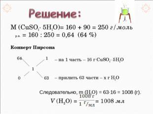 М (CuSO4· 5Н2О)= 160 + 90 = 250 г/моль ωр.в. = 160 : 250 = 0,64 (64 %) Кон