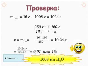m раств. = 16 г + 1008 г = 1024 г 250 г 160 г 16 г  х  х = m р.в.=