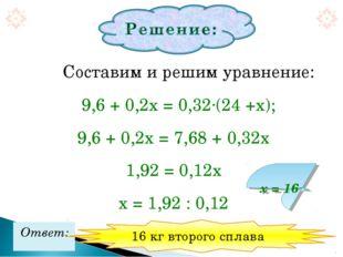 Составим и решим уравнение: 9,6 + 0,2х = 0,32·(24 +х); 9,6 + 0,2х = 7,68 +