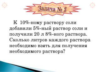 К 10%-ному раствору соли добавили 5%-ный раствор соли и получили 20 л 8%-ног
