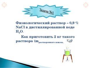 Физиологический раствор – 0,9 % NaCl в дистиллированной воде Н2О. Как п