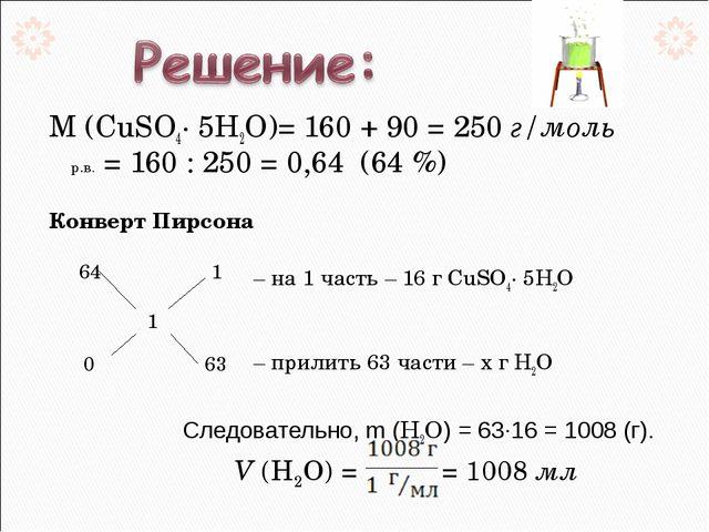 М (CuSO4· 5Н2О)= 160 + 90 = 250 г/моль ωр.в. = 160 : 250 = 0,64 (64 %) Кон...