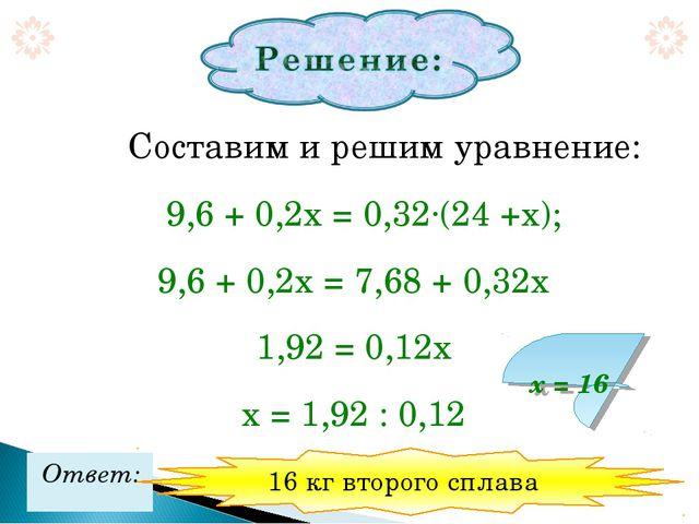 Составим и решим уравнение: 9,6 + 0,2х = 0,32·(24 +х); 9,6 + 0,2х = 7,68 +...