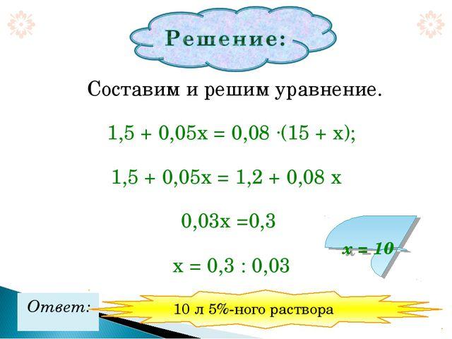 Составим и решим уравнение. 1,5 + 0,05х = 0,08 ·(15 + х); 1,5 + 0,05х = 1,2...