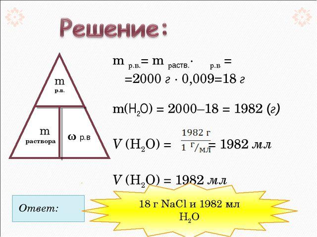 Ответ:  m р.в.= m раств.· ω р.в =  =2000 г · 0,009=18 г m(Н2О) = 2000–18 =...