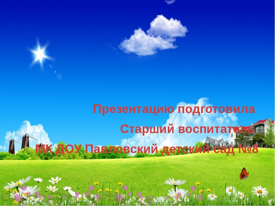 Презентацию подготовила Старший воспитатель МК ДОУ Павловский детский сад №8
