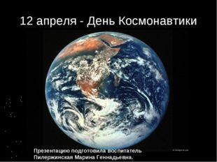 12 апреля - День Космонавтики Презентацию подготовила воспитатель Пилержинска