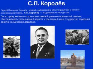 С.П. Королёв Cергей Павлович Королёв - ученый, работавший в области ракетной