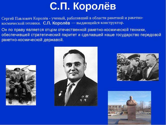 С.П. Королёв Cергей Павлович Королёв - ученый, работавший в области ракетной...