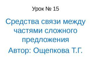 Урок № 15 Средства связи между частями сложного предложения Автор: Ощепкова Т
