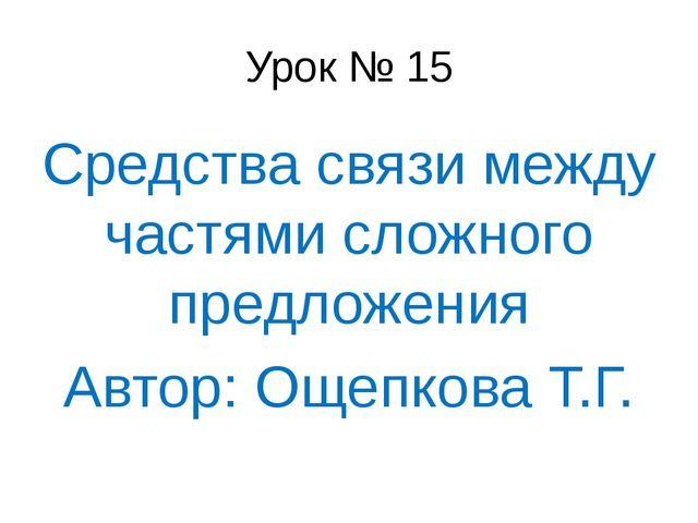 Урок № 15 Средства связи между частями сложного предложения Автор: Ощепкова Т...