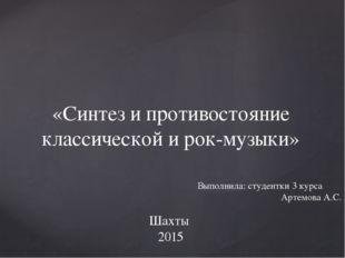 «Синтез и противостояние классической и рок-музыки» Шахты 2015 Выполнила: ст