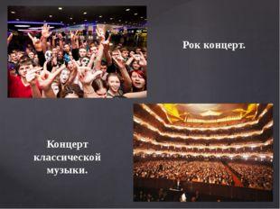 Рок концерт. Концерт классической музыки.