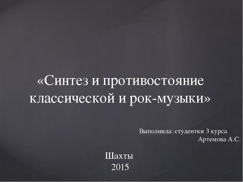«Синтез и противостояние классической и рок-музыки» Шахты 2015 Выполнила: ст...