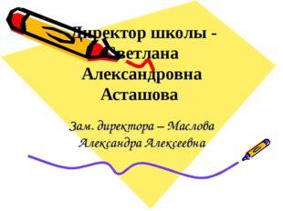 Директор школы - Светлана Александровна Асташова Зам. директора – Маслова Ал