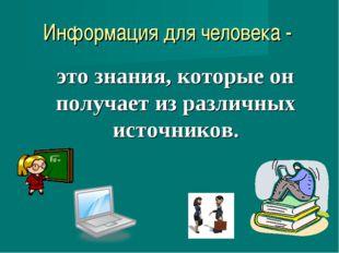 Информация для человека - это знания, которые он получает из различных источн