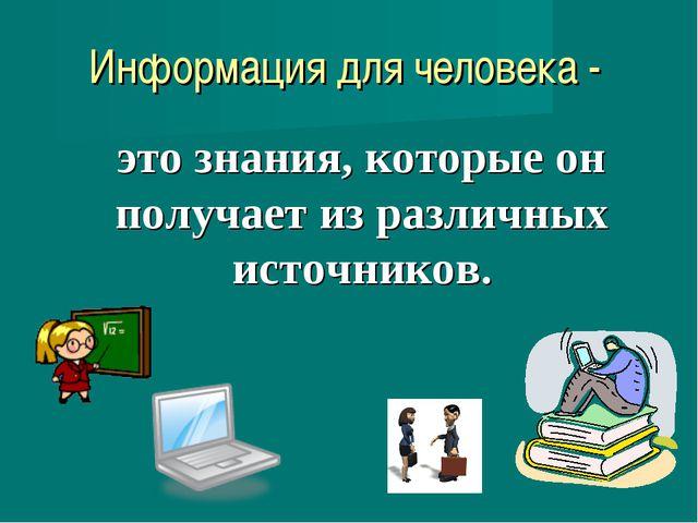 Информация для человека - это знания, которые он получает из различных источн...